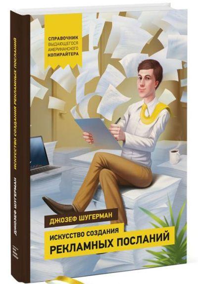 Джозеф Шугерман «Искусство создания рекламных посланий. Справочник выдающегося американского копирайтера»